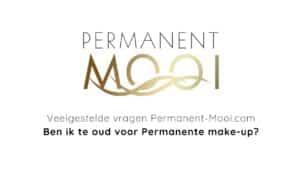 Dit is een afbeelding waarin staat geschreven Permanent Mooi, ben ik te oud voor permanente make-up?